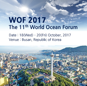 WOF 2017 The 11th World Ocean Forum Date : 18(Wed) – 20(Fri) October, 2017 Venue : Busan, Republic of Korea